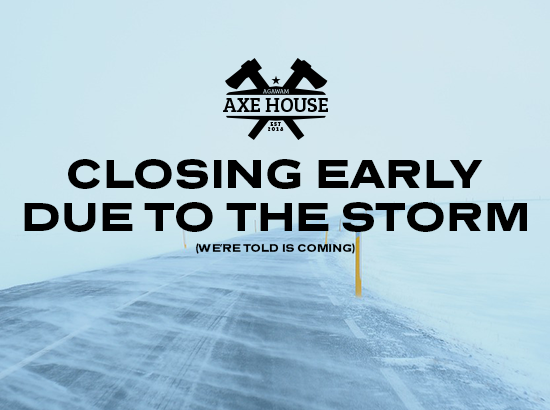 Agawam Axe House - closing early due to storm
